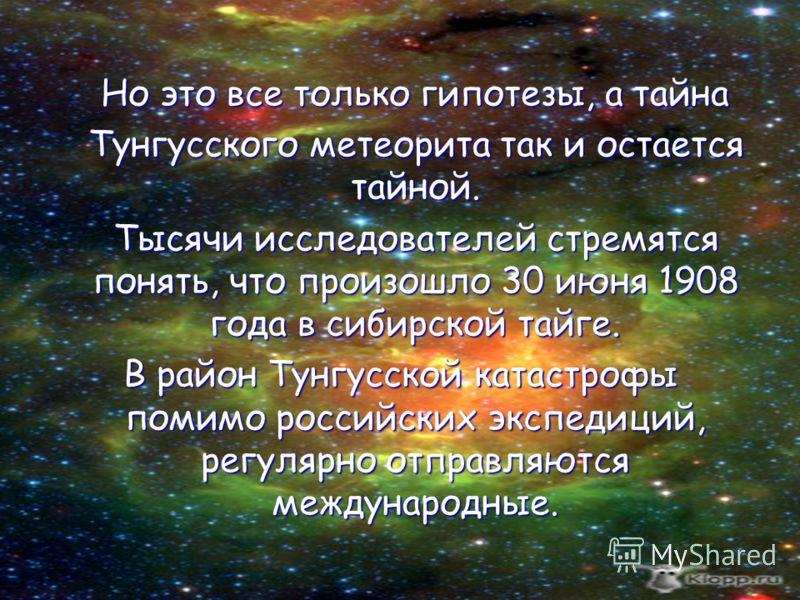 Но это все только гипотезы, а тайна Тунгусского метеорита так и остается тайной. Тысячи исследователей стремятся понять, что произошло 30 июня 1908 года в сибирской тайге. В район Тунгусской катастрофы помимо российских экспедиций, регулярно отправля