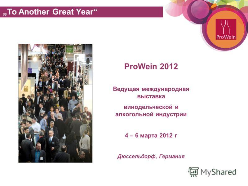 See you at ProWein 2012: 4. – 6. March, Düsseldorf ProWein 2012 Ведущая международная выставка винодельческой и алкогольной индустрии 4 – 6 марта 2012 г Дюссельдорф, Германия To Another Great Year