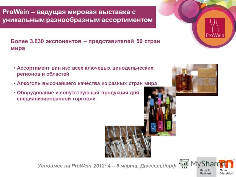Увидимся на ProWein 2012: 4 – 6 марта, Дюссельдорф Более 3.630 экспонентов – представителей 50 стран мира Ассортимент вин изо всех ключевых винодельческих регионов и областей Алкоголь высочайшего качества из разных стран мира Оборудование и сопутству