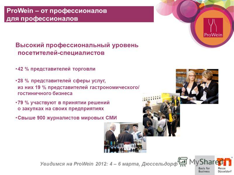 Увидимся на ProWein 2012: 4 – 6 марта, Дюссельдорф ProWein – от профессионалов для профессионалов Высокий профессиональный уровень посетителей-специалистов 42 % представителей торговли 28 % представителей сферы услуг, из них 19 % представителей гастр