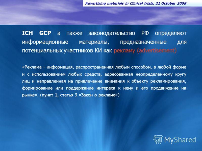 2 ICH GCP а также законодательство РФ определяют информационные материалы, предназначенные для потенциальных участников КИ как рекламу (advertisement) «Реклама - информация, распространенная любым способом, в любой форме и с использованием любых сред