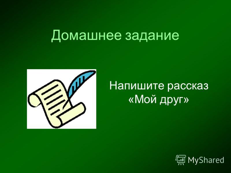 Домашнее задание Напишите рассказ «Мой друг»
