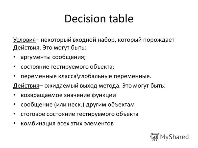 Decision table Условия– некоторый входной набор, который порождает Действия. Это могут быть: аргументы сообщения; состояние тестируемого объекта; переменные класса\глобальные переменные. Действия– ожидаемый выход метода. Это могут быть: возвращаемое