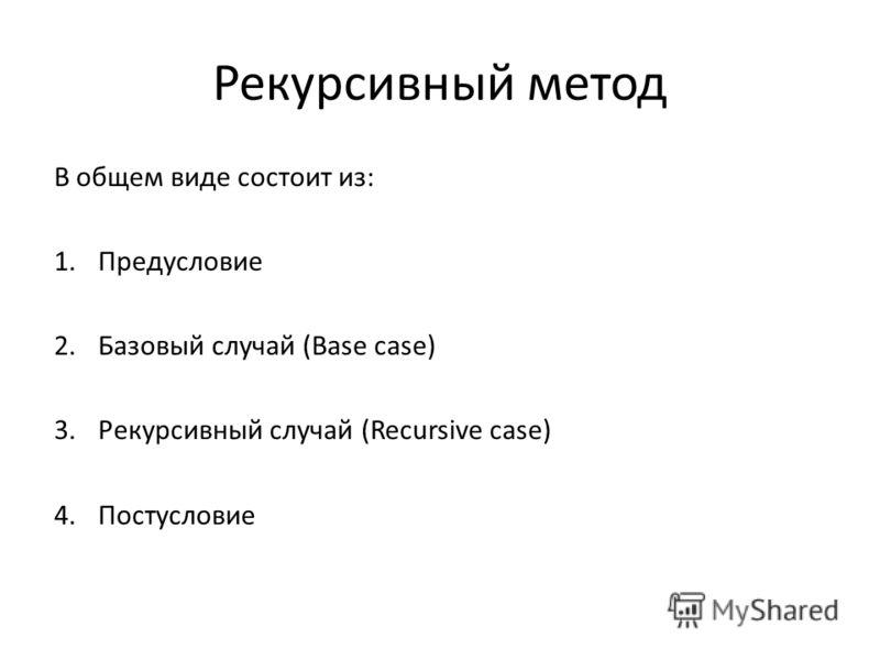 Рекурсивный метод В общем виде состоит из: 1.Предусловие 2.Базовый случай (Base case) 3.Рекурсивный случай (Recursive case) 4.Постусловие