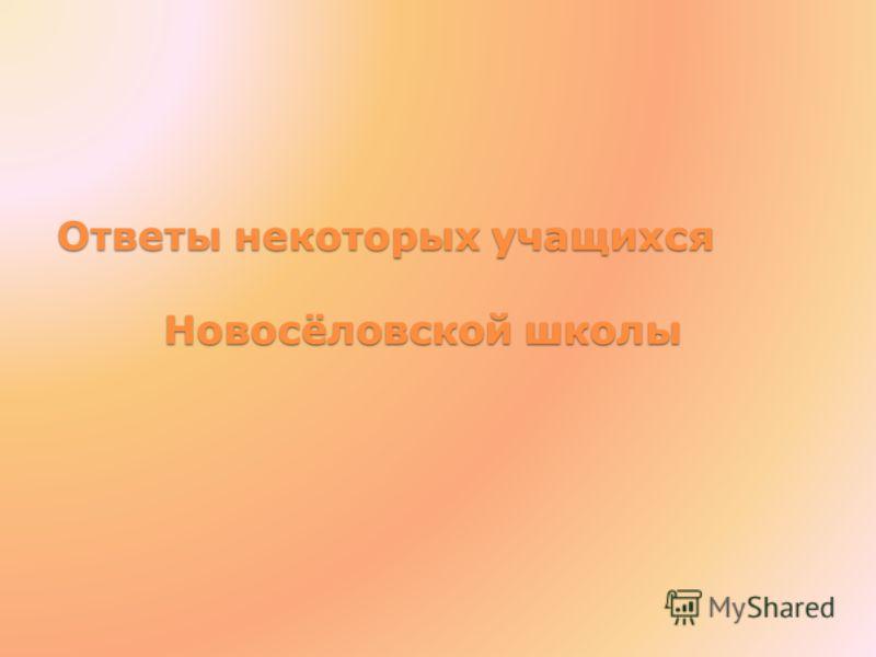Ответы некоторых учащихся Новосёловской школы