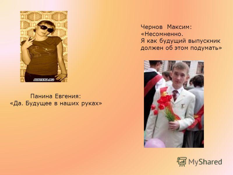 Панина Евгения: «Да. Будущее в наших руках» Чернов Максим: «Несомненно. Я как будущий выпускник должен об этом подумать»