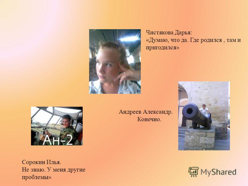 Чистякова Дарья: «Думаю, что да. Где родился, там и пригодился» Сорокин Илья. Не знаю. У меня другие проблемы» Андреев Александр. Конечно.