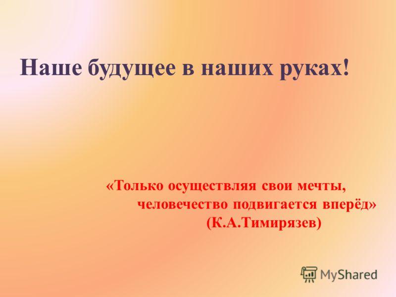 Наше будущее в наших руках! «Только осуществляя свои мечты, человечество подвигается вперёд» (К.А.Тимирязев)