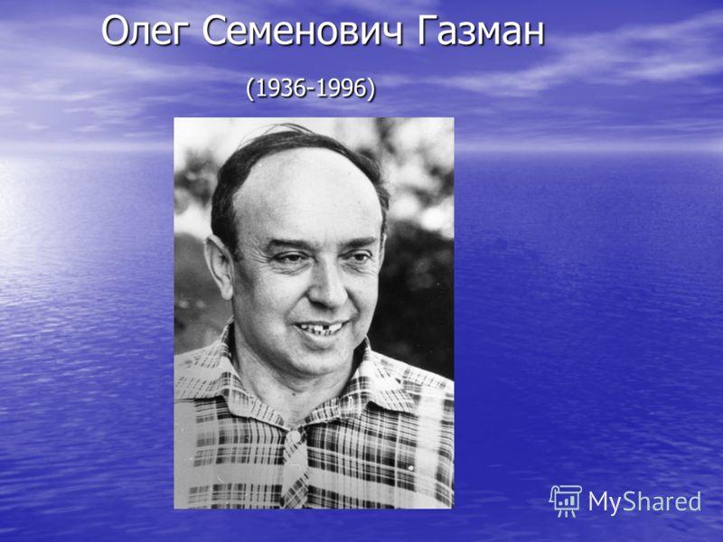 Олег Семенович Газман (1936-1996) Олег Семенович Газман (1936-1996)