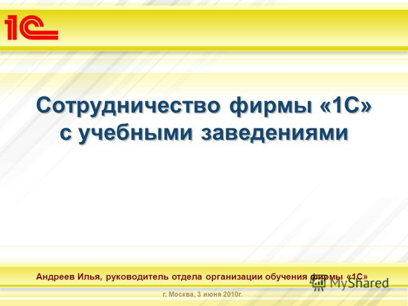 Андреев Илья, руководитель отдела организации обучения фирмы «1С» г. Москва, 3 июня 2010г. Сотрудничество фирмы «1С» с учебными заведениями