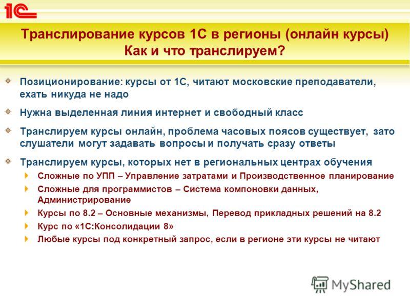 Транслирование курсов 1С в регионы (онлайн курсы) Как и что транслируем? Позиционирование: курсы от 1С, читают московские преподаватели, ехать никуда не надо Нужна выделенная линия интернет и свободный класс Транслируем курсы онлайн, проблема часовых