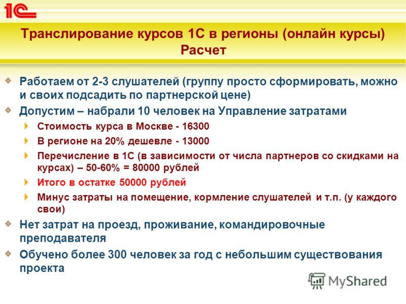Транслирование курсов 1С в регионы (онлайн курсы) Расчет Работаем от 2-3 слушателей (группу просто сформировать, можно и своих подсадить по партнерской цене) Допустим – набрали 10 человек на Управление затратами Стоимость курса в Москве - 16300 В рег