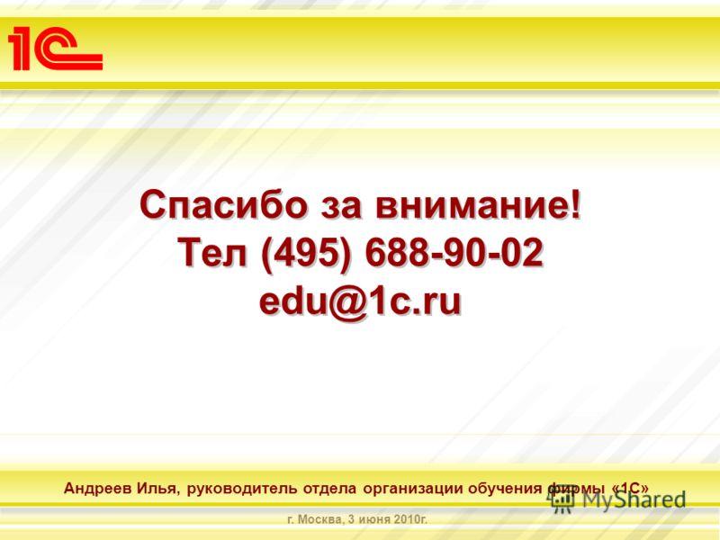 Андреев Илья, руководитель отдела организации обучения фирмы «1С» г. Москва, 3 июня 2010г. Спасибо за внимание! Тел (495) 688-90-02 edu@1c.ru