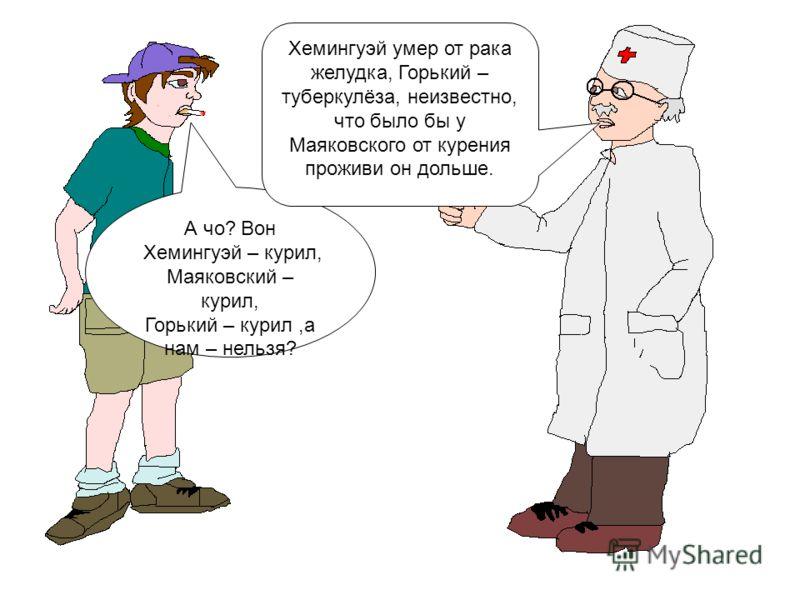 А чо? Вон Хемингуэй – курил, Маяковский – курил, Горький – курил,а нам – нельзя? Хемингуэй умер от рака желудка, Горький – туберкулёза, неизвестно, что было бы у Маяковского от курения проживи он дольше.