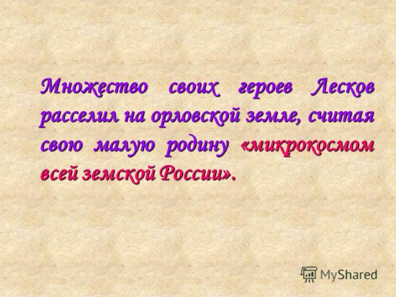 Множество своих героев Лесков расселил на орловской земле, считая свою малую родину «микрокосмом всей земской России».