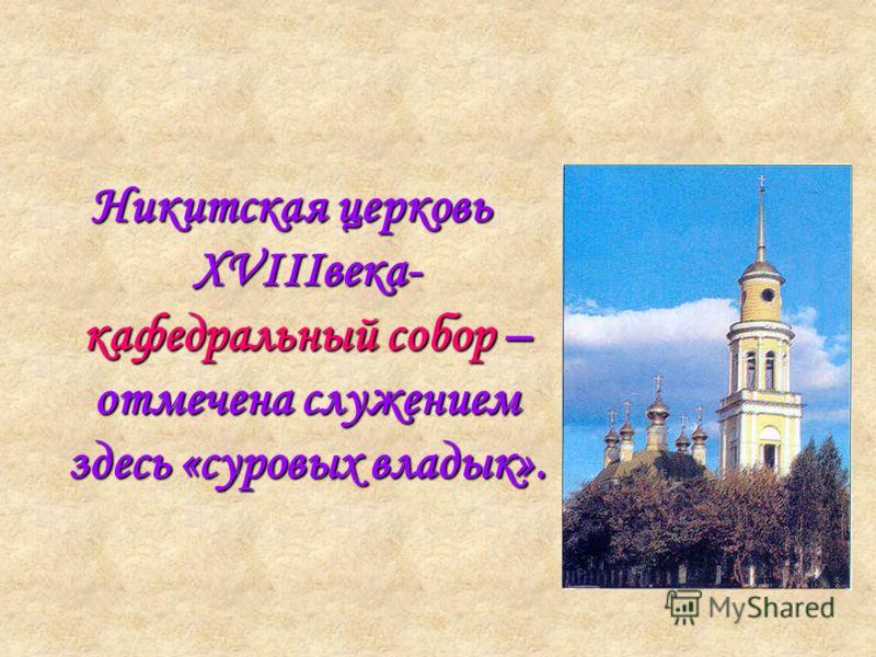 Никитская церковь XVIIIвека- кафедральный собор – отмечена служением здесь «суровых владык».