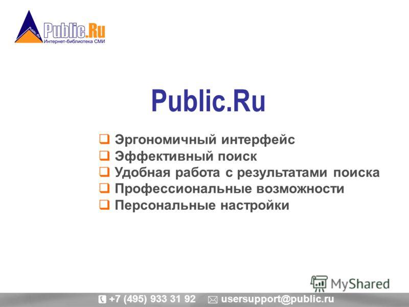 Public.Ru Эргономичный интерфейс Эффективный поиск Удобная работа с результатами поиска Профессиональные возможности Персональные настройки +7 (495) 933 31 92 usersupport@public.ru