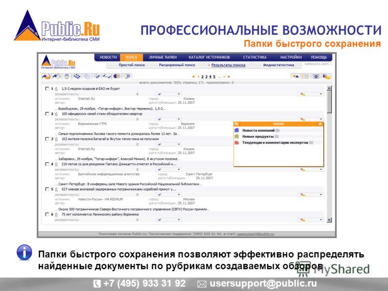 ПРОФЕССИОНАЛЬНЫЕ ВОЗМОЖНОСТИ Папки быстрого сохранения Папки быстрого сохранения позволяют эффективно распределять найденные документы по рубрикам создаваемых обзоров +7 (495) 933 31 92 usersupport@public.ru