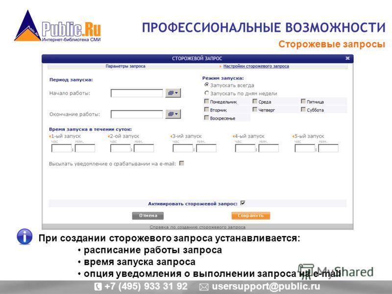 ПРОФЕССИОНАЛЬНЫЕ ВОЗМОЖНОСТИ Сторожевые запросы При создании сторожевого запроса устанавливается: расписание работы запроса время запуска запроса опция уведомления о выполнении запроса на e-mail +7 (495) 933 31 92 usersupport@public.ru