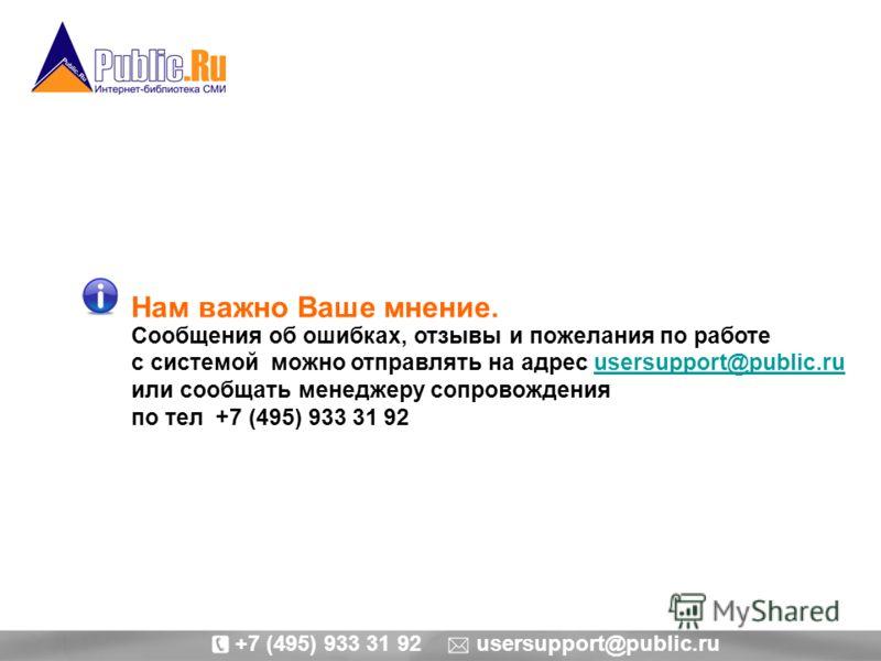 Нам важно Ваше мнение. Сообщения об ошибках, отзывы и пожелания по работе с системой можно отправлять на адрес usersupport@public.ruusersupport@public.ru или сообщать менеджеру сопровождения по тел +7 (495) 933 31 92 +7 (495) 933 31 92 usersupport@pu