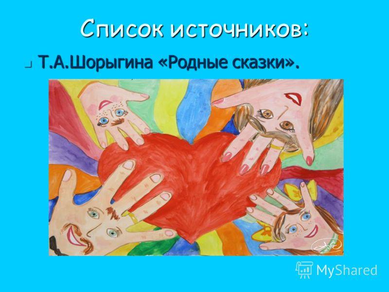 Список источников: Т.А.Шорыгина «Родные сказки». Т.А.Шорыгина «Родные сказки».