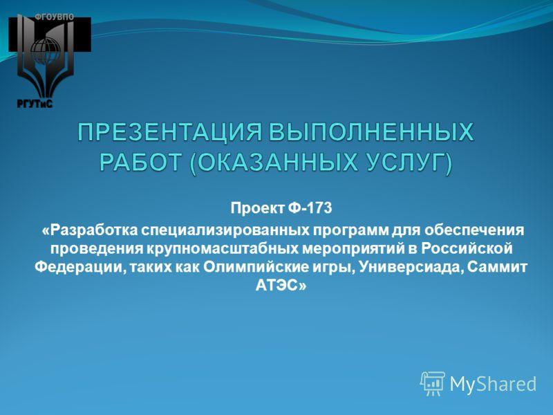 Проект Ф-173 «Разработка специализированных программ для обеспечения проведения крупномасштабных мероприятий в Российской Федерации, таких как Олимпийские игры, Универсиада, Саммит АТЭС»
