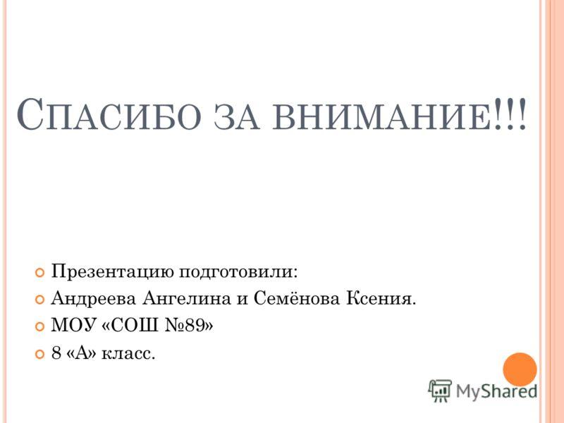 С ПАСИБО ЗА ВНИМАНИЕ !!! Презентацию подготовили: Андреева Ангелина и Семёнова Ксения. МОУ «СОШ 89» 8 «А» класс.