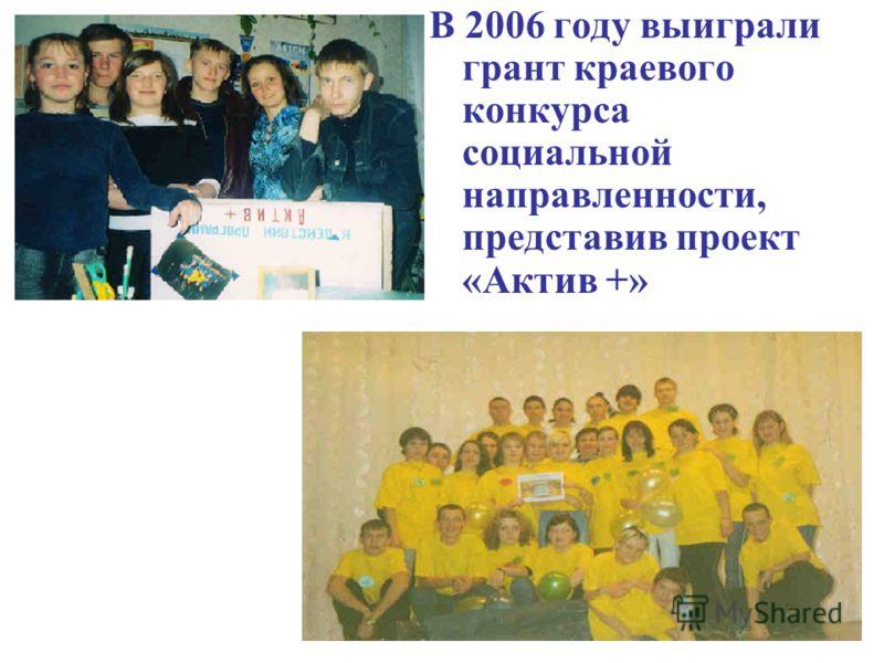 В 2006 году выиграли грант краевого конкурса социальной направленности, представив проект «Актив +»