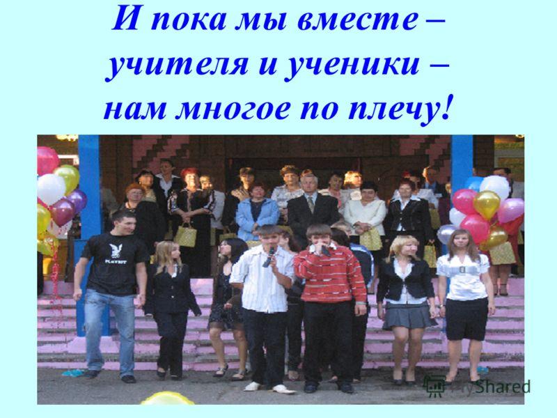 И пока мы вместе – учителя и ученики – нам многое по плечу!