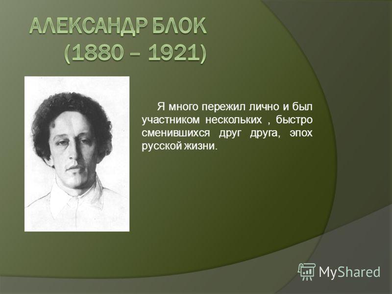 Я много пережил лично и был участником нескольких, быстро сменившихся друг друга, эпох русской жизни.