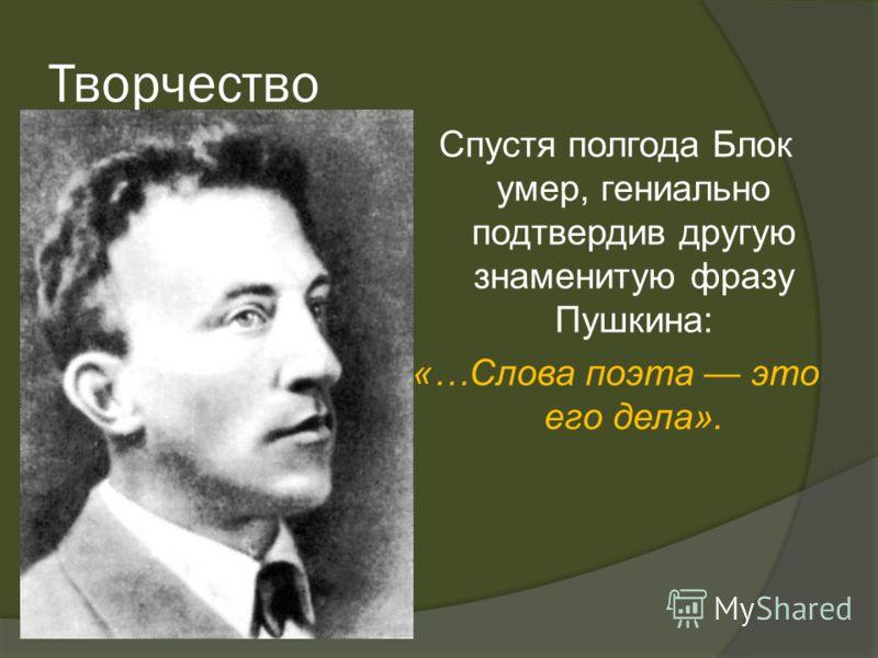 Творчество Спустя полгода Блок умер, гениально подтвердив другую знаменитую фразу Пушкина: «…Слова поэта это его дела».