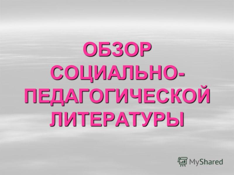 ОБЗОР СОЦИАЛЬНО- ПЕДАГОГИЧЕСКОЙ ЛИТЕРАТУРЫ