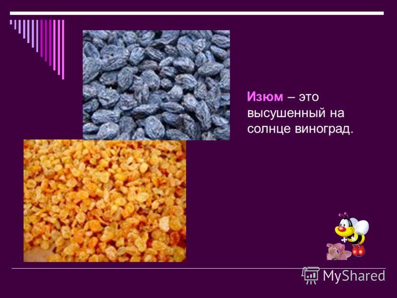 Изюм – это высушенный на солнце виноград.
