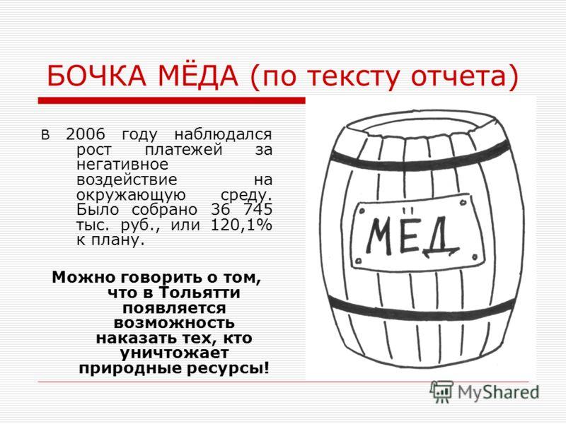 БОЧКА МЁДА (по тексту отчета) В 2006 году наблюдался рост платежей за негативное воздействие на окружающую среду. Было собрано 36 745 тыс. руб., или 120,1% к плану. Можно говорить о том, что в Тольятти появляется возможность наказать тех, кто уничтож