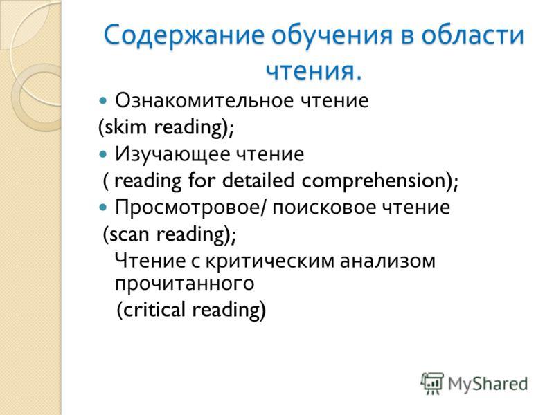 Содержание обучения в области чтения. Ознакомительное чтение (skim reading); Изучающее чтение ( reading for detailed comprehension); Просмотровое / поисковое чтение (scan reading); Чтение с критическим анализом прочитанного (critical reading)