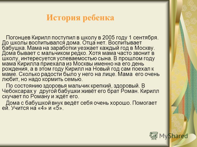История ребенка Погонцев Кирилл поступил в школу в 2005 году 1 сентября. До школы воспитывался дома. Отца нет. Воспитывает бабушка. Мама на заработки уезжает каждый год в Москву. Дома бывает с мальчиком редко. Хотя мама часто звонит в школу, интересу