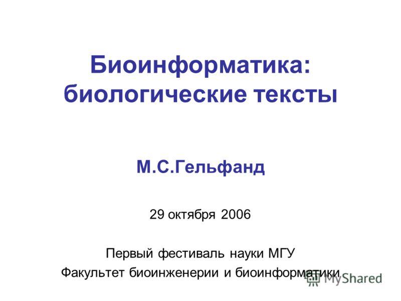 Биоинформатика: биологические тексты М.С.Гельфанд 29 октября 2006 Первый фестиваль науки МГУ Факультет биоинженерии и биоинформатики