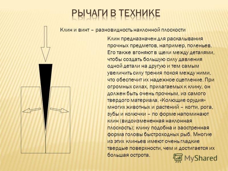 Клин и винт – разновидность наклонной плоскости Клин предназначен для раскалывания прочных предметов, например, поленьев. Его также вгоняют в щели между деталями, чтобы создать большую силу давления одной детали на другую и тем самым увеличить силу т