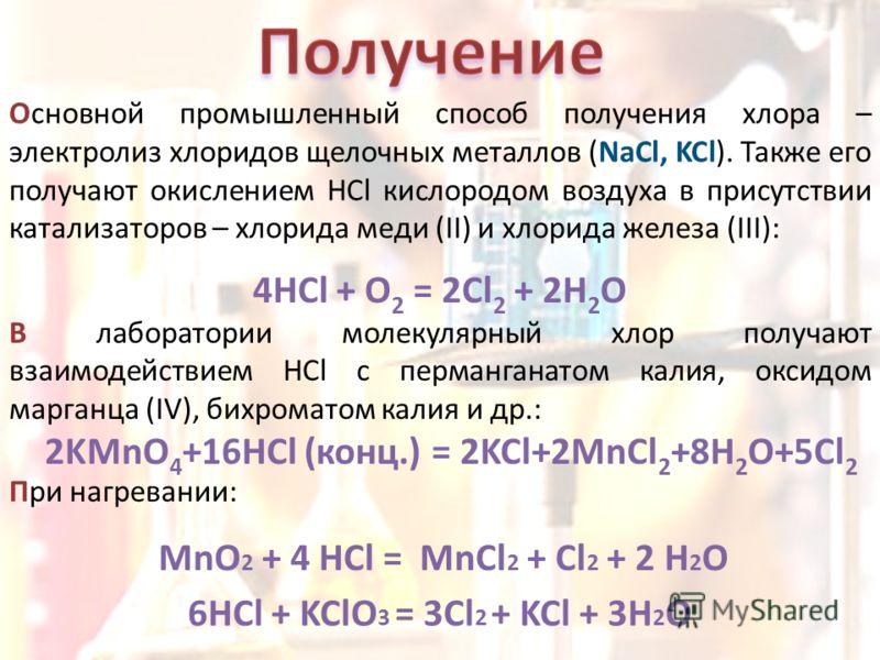 Основной промышленный способ получения хлора – электролиз хлоридов щелочных металлов (NaCl, KCl). Также его получают окислением HCl кислородом воздуха в присутствии катализаторов – хлорида меди (II) и хлорида железа (III): 4HCl + O 2 = 2Cl 2 + 2H 2 O