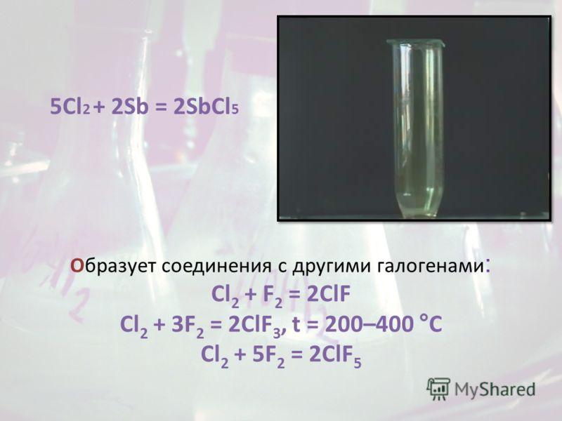 Образует соединения с другими галогенами : Cl 2 + F 2 = 2ClF Cl 2 + 3F 2 = 2ClF 3, t = 200–400 °C Cl 2 + 5F 2 = 2ClF 5 5Cl 2 + 2Sb = 2SbCl 5