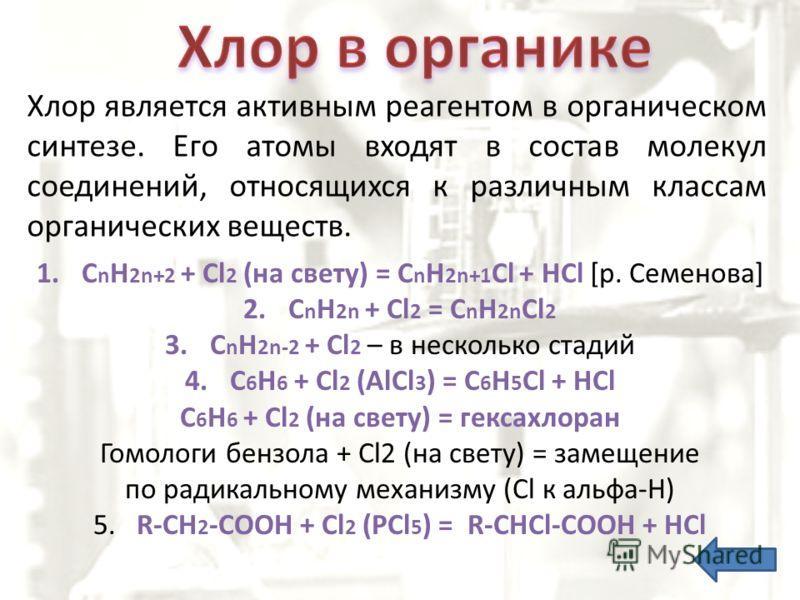 Хлор является активным реагентом в органическом синтезе. Его атомы входят в состав молекул соединений, относящихся к различным классам органических веществ. 1.C n H 2n+2 + Cl 2 (на свету) = C n H 2n+1 Cl + HCl [р. Семенова] 2.C n H 2n + Cl 2 = C n H