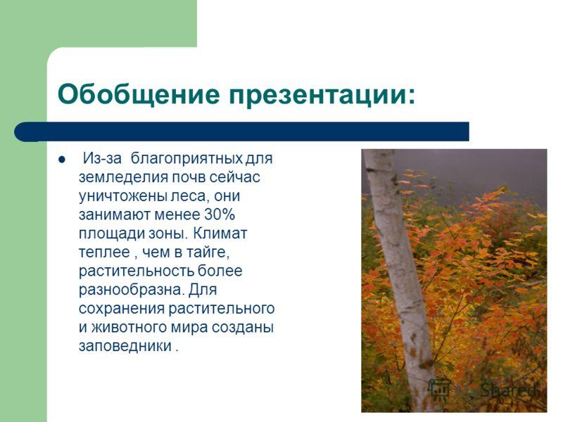 Обобщение презентации: Из-за благоприятных для земледелия почв сейчас уничтожены леса, они занимают менее 30% площади зоны. Климат теплее, чем в тайге, растительность более разнообразна. Для сохранения растительного и животного мира созданы заповедни
