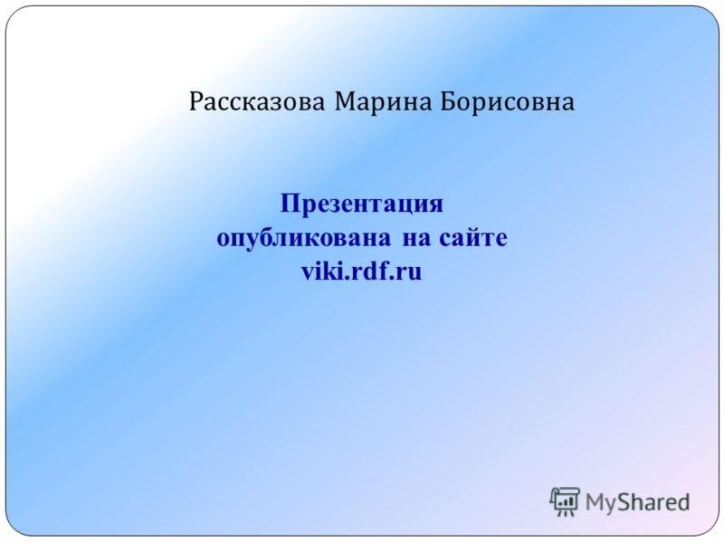 Рассказова Марина Борисовна Презентация опубликована на сайте viki.rdf.ru