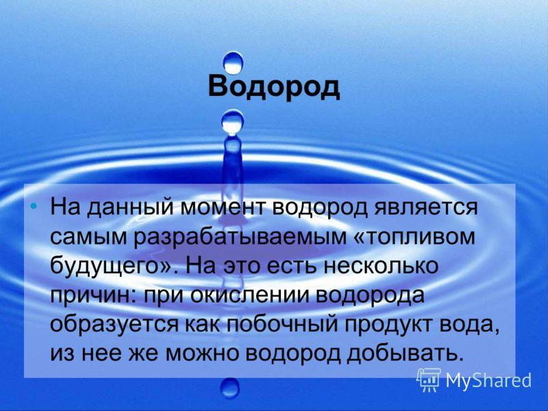 Водород На данный момент водород является самым разрабатываемым «топливом будущего». На это есть несколько причин: при окислении водорода образуется как побочный продукт вода, из нее же можно водород добывать.