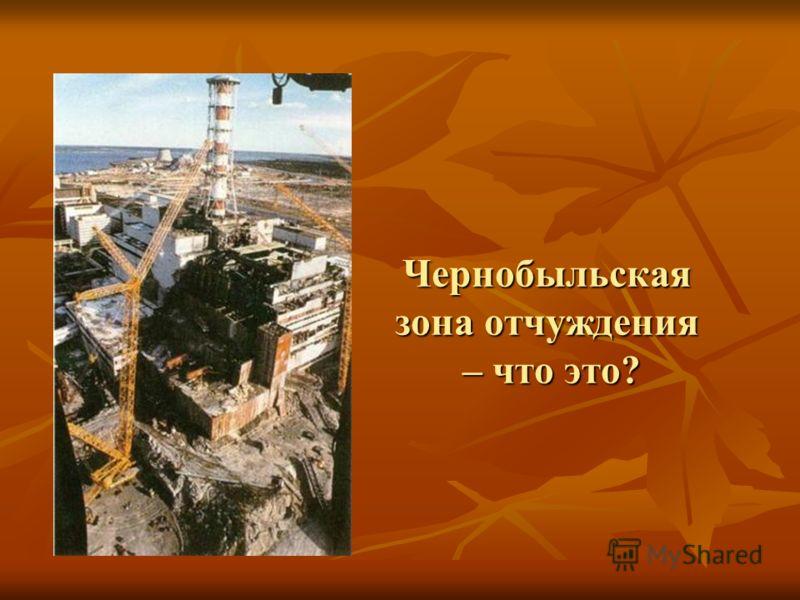 Чернобыльская зона отчуждения – что это?