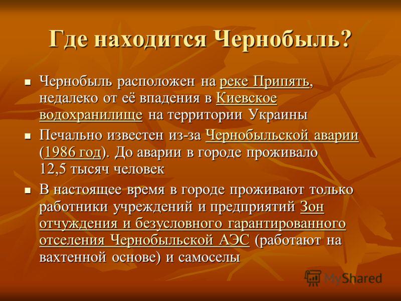 Где находится Чернобыль? Чернобыль расположен на реке Припять, недалеко от её впадения в Киевское водохранилище на территории Украины Чернобыль расположен на реке Припять, недалеко от её впадения в Киевское водохранилище на территории Украиныреке При