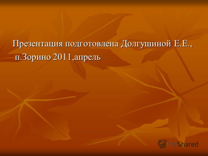 Презентация подготовлена Долгушиной Е.Е., п.Зорино 2011,апрель п.Зорино 2011,апрель
