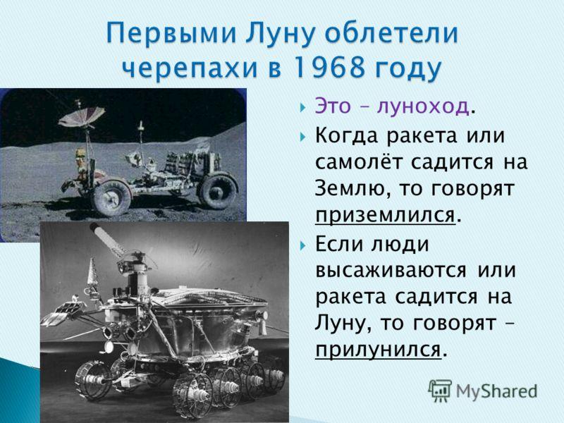 Это – луноход. Когда ракета или самолёт садится на Землю, то говорят приземлился. Если люди высаживаются или ракета садится на Луну, то говорят – прилунился.