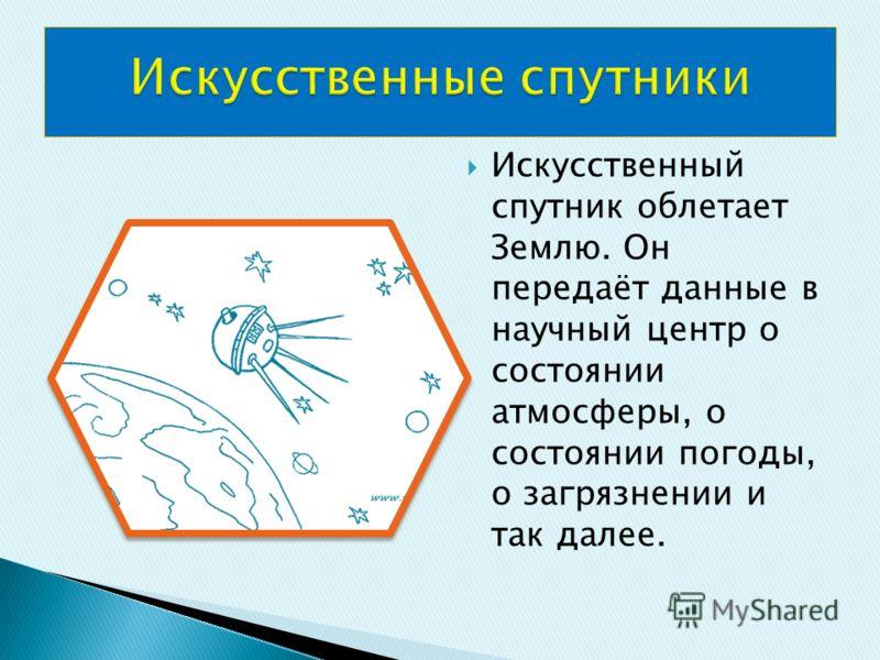 Искусственный спутник облетает Землю. Он передаёт данные в научный центр о состоянии атмосферы, о состоянии погоды, о загрязнении и так далее.