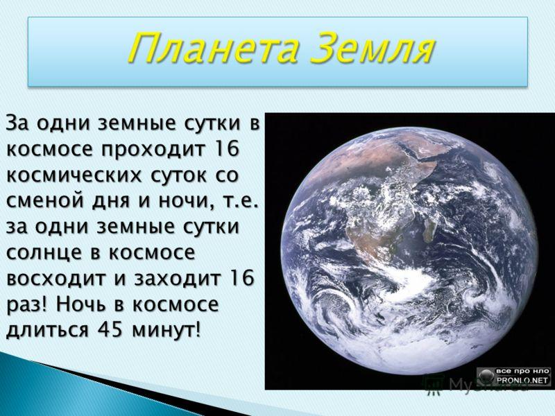 За одни земные сутки в космосе проходит 16 космических суток со сменой дня и ночи, т.е. за одни земные сутки солнце в космосе восходит и заходит 16 раз! Ночь в космосе длиться 45 минут!